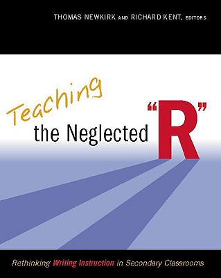 """Teaching the Neglected """"R"""": Rethinking Writing Instruction in Secondary Classrooms - Newkirk, Thomas (Editor), and Kent, Richard (Editor)"""