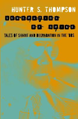 Generation of Swine: Tales of Shame and Degradation in the '80s - Thompson, Hunter S.