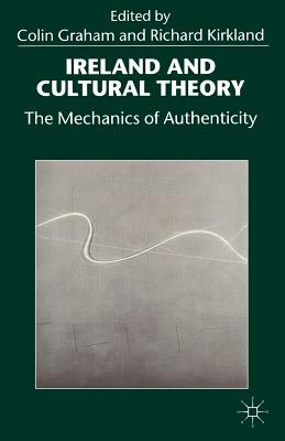 Ireland and Cultural Theory: The Mechanics of Authenticity - Graham, Colin (Editor), and Kirkland, Richard (Editor)