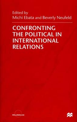 Confronting the Political in International Relations - Ebata, Michi (Editor), and Neufeld, Beverly (Editor)