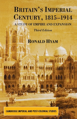 Britain's Imperial Century 1815-1914: A Study of Empire and Expansion - Hyam, Ronald