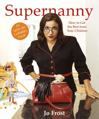 Supernanny: How to Get the Best from Your Children - Frost, Jo, and Wilhide, Elizabeth
