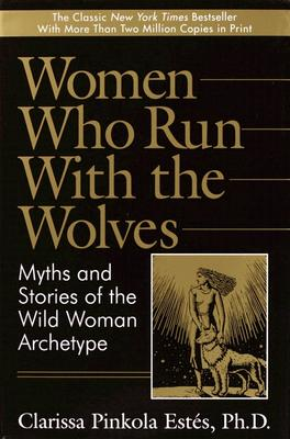 Women Who Run with the Wolves: Myths and Stories of the Wild Woman Archetype - Estes, Clarissa Pinkola, Ph.D.