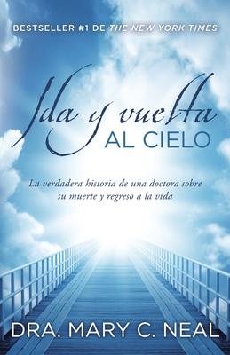 Ida y Vuelta al Cielo: Una Verdadera Historia de una Doctora Sobre su Muerte y Regreso a la Vida - Neal, Mary C, and Amador, Omar (Translated by)