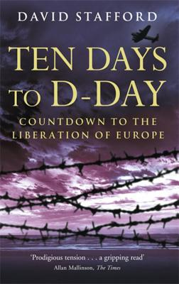 Ten Days to D-Day: Countdown to the Liberation of Europe - Stafford, David