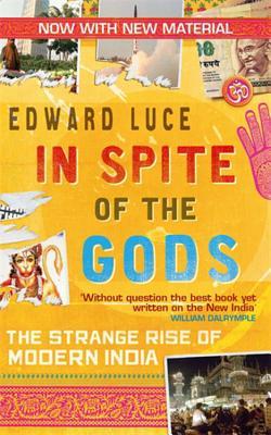 In Spite of the Gods: The Strange Rise of Modern India. Edward Luce - Luce, and Luce, Edward