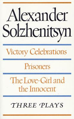 Victory Celebrations / Prisoners / the Love-Girl and the Innocent: Three Plays - Solzhenitsyn, Aleksandr