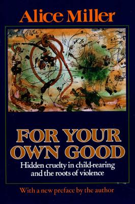 For Your Own Good: Hidden Cruelty in Child-Rearing and the Roots of Violence - Miller, Alice, and Hannum, Hunter (Translated by), and Hannum, Hildegarde (Translated by)