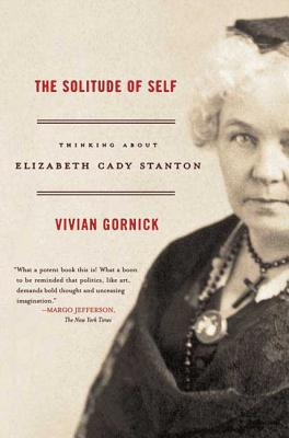 The Solitude of Self: Thinking about Elizabeth Cady Stanton - Gornick, Vivian