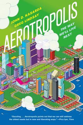 Aerotropolis: The Way We'll Live Next - Kasarda, John D, and Lindsay, Greg