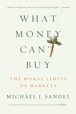 What Money Can't Buy: The Moral Limits of Markets - Sandel, Michael J