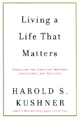 Living a Life That Matters: Resolving the Conflict Between Conscience and Success - Kushner, Harold S