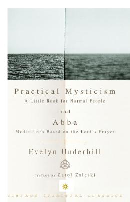 Practical Mysticism: A Little Book for Normal People and Abba: Meditations Based on the Lord's Prayer - Underhill, Evelyn, and Zaleski, Carol (Preface by)