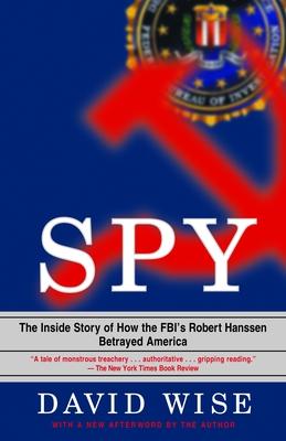 Spy: The Inside Story of How the FBI's Robert Hanssen Betrayed America - Wise, David, PhD