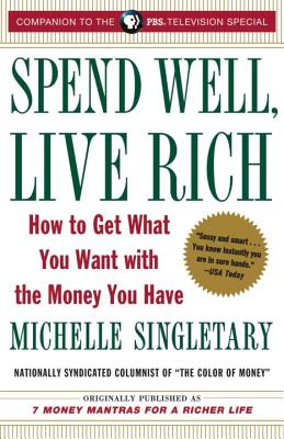 Spend Well, Live Rich (Previously Published as 7 Money Mantras for a Richer Life): How to Get What You Want with the Money You Have - Singletary, Michelle