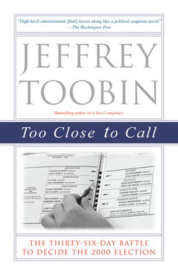 Too Close to Call: The Thirty-Six-Day Battle to Decide the 2000 Election - Toobin, Jeffrey