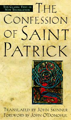 Confession of Saint Patrick - Patrick, and Skinner, John (Translated by), and O'Donohue, John, PH.D. (Foreword by)