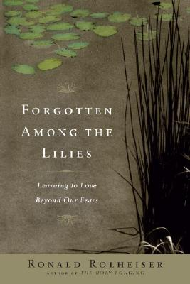 Forgotten Among the Lilies: Learning to Love Beyond Our Fears - Rolheiser, Ronald