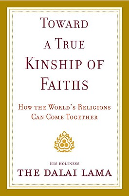 Toward a True Kinship of Faiths: How the World's Religions Can Come Together - Dalai Lama, and Bstan-Dzin-Rgya