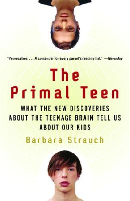 The Primal Teen: What the New Discoveries about the Teenage Brain Tell Us about Our Kids - Strauch, Barbara