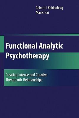 Functional Analytic Psychotherapy: Creating Intense and Curative Therapeutic Relationships - Kohlenberg, Robert J, PhD, Abpp, and Tsai, Mavis