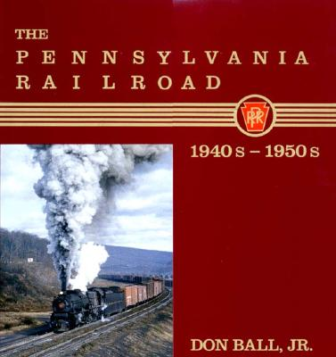 The Pennsylvania Railroad: 1940s-1950s - Ball, Don