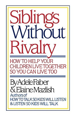 Siblings Without Rivalry: How to Help Your Children Live Together So You Can Live Too - Faber, Adele, and Mazlish, Elaine