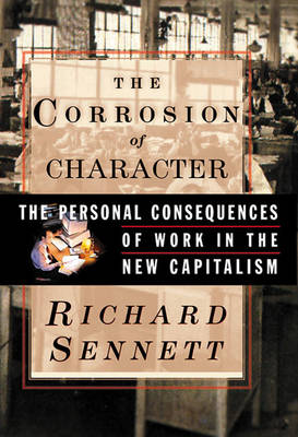 Corrosion of Character: The Personal Consequences of Work in the New Capitalism - Sennett, Richard, Prof.