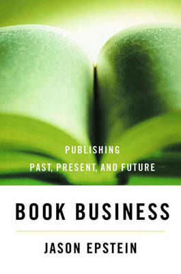 Book Business: Publishing, Past, Present, and Future - Epstein, Jason