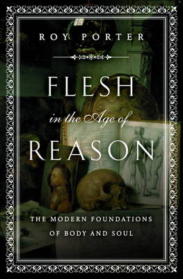 Flesh in the Age of Reason: The Modern Foundations of Body and Soul - Porter, Roy, and Schama, Simon (Foreword by)