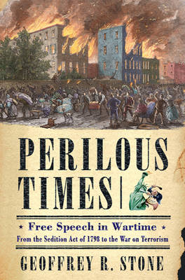 Perilous Times: Free Speech in Wartime from the Sedition Act of 1798 to the War on Terrorism - Stone, Geoffrey R