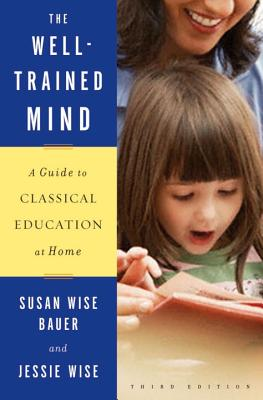The Well-Trained Mind: A Guide to Classical Education at Home - Wise, Jessie, and Bauer, Susan Wise