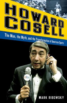 Howard Cosell: The Man, the Myth, and the Transformation of American Sports - Ribowsky, Mark
