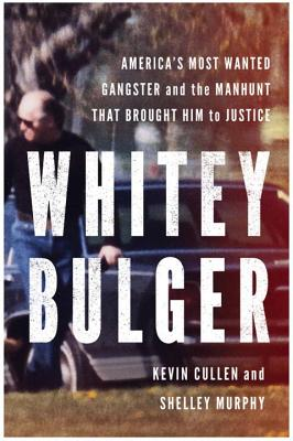 Whitey Bulger: America's Most Wanted Gangster and the Manhunt That Brought Him to Justice - Cullen, Kevin, and Murphy, Shelley