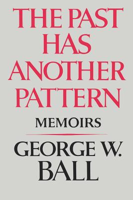 The Past Has Another Pattern: Memoirs - Ball, George W, Jr.
