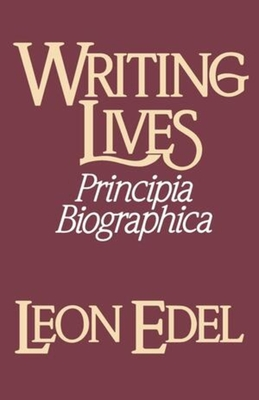Writing Lives: Principia Biographica - Edel, Leon