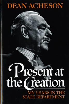 Present at the Creation: My Years in the State Department - Acheson, Dean