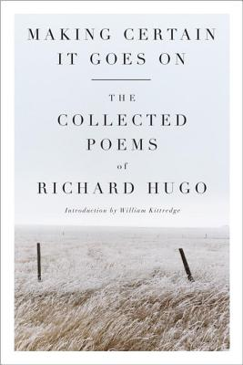 Making Certain It Goes on: The Collected Poems of Richard Hugo - Hugo, Richard, and Kittredge, William (Introduction by)