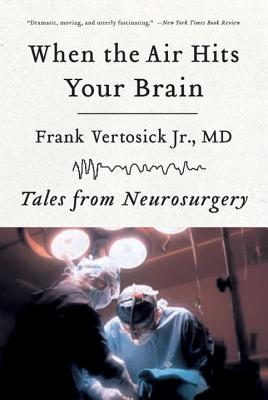 When the Air Hits Your Brain: Tales of Neurosurgery - Vertosick, Frank T, Dr., Jr.