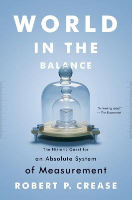 World in the Balance: The Historic Quest for an Absolute System of Measurement - Crease, Robert P