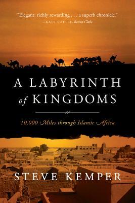 A Labyrinth of Kingdoms: 10,000 Miles Through Islamic Africa - Kemper, Steve