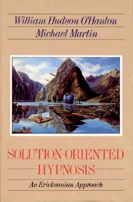 Solution-Oriented Hypnosis: An Ericksonian Approach - O'Hanlon, William Hudson, and O'Hanlon, Bill, M.S., and Martin, Michael