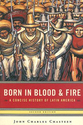Born in Blood and Fire: A Concise History of Latin America - Chasteen, John Charles