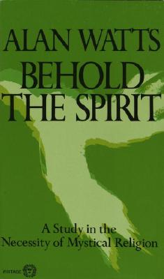 Behold the Spirit: A Study in the Necessity of Mystical Religion - Watts, Alan W