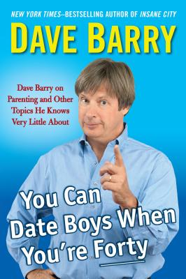 You Can Date Boys When You're Forty: Dave Barry on Parenting and Other Topics He Knows Very Little about - Barry, Dave, Dr.