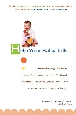 Help Your Baby Talk: Introducing the Shared Communication Methold to Jump Start Language and Have A S - Owens, Robert E, Jr., PH.D., and Feldon, Leah