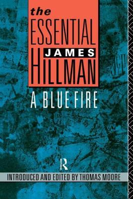 The Essential James Hillman: A Blue Fire - Hillman James M, and Hillman, James M, and Moore, Thomas (Editor)