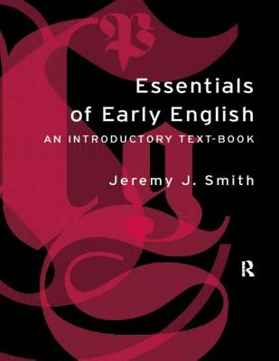 Essentials of Early English: Old, Middle and Early Modern English - Smith, Jeremy, and Smith Jeremy