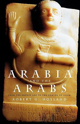 Arabia and the Arabs: From the Bronze Age to the Coming of Islam - Hoyland, Robert G