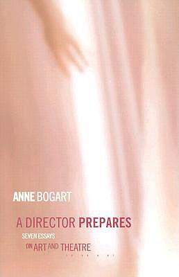 A Director Prepares: Seven Essays on Art and Theatre - Bogart, Anne